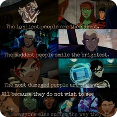 The loneliest people are the nicest. The saddest people smile the brightest. And the most damaged are the wisest. Young Justice
