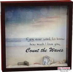 "DIY Ocean in a Shadow Box.  What a great way to declare your love to someone special! The vinyl ""If you ever want to know how much I love you, Count the Waves"" says it all. All supplies available at our Ben Franklin Crafts store in Monroe, WA. 360-794-6745 