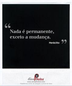 """""""Nada é permanente, exceto a mudança."""""""