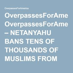 OverpassesForAmerica – NETANYAHU BANS TENS OF THOUSANDS OF MUSLIMS FROM ENTERING ISRAEL FOLLOWING ATTACK *VIDEO* #o4a #RT