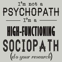 High-Functioning Sociopath. (Do your research.)