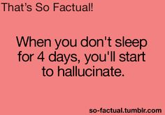 When you don't sleep for 4 days, you'll start to hallucinate