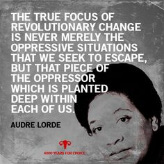 Audre Lorde - The true focus of revolutionary change is never merely the oppressive situations that we week to escape, but that piece of the oppressor which is planted deep within each of us. Audrey Lorde, Audre Lorde Quotes, Refugees, Intersectional Feminism, Patriarchy, Oppression, Revolutionaries, Social Justice, Inspire Me