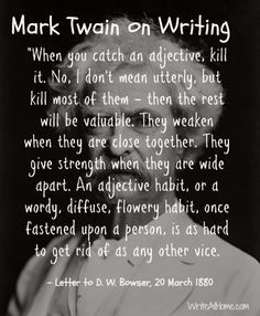 Adjective advice from Mark Twain. Best advice I've ever gotten (yes I'm aware that I'm ignoring said advice right now) Adjective advice from Mark Twain. Best advice I've ever gotten (yes I'm aware that I'm ignoring said advice right now) Book Writing Tips, Writing Help, Writing Skills, Writing Prompts, Mark Twain Quotes, Writing Motivation, I Am A Writer, Writer Quotes, Graphic Quotes