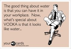 The good thing about water is that you can have it in your workplace. Now, what's special about VODKA is that it looks like water...