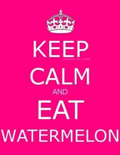 Keep calm and eat watermelon by lorna  It's really truly very good for you too.