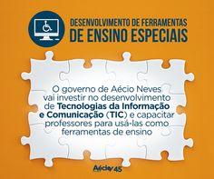 Desenvolver ferramentas de ensino O governo de Aécio Neves vai investir no desenvolvimento de Tecnologias da Informação e Comunicação (TIC), que contemplem as características de cada tipo de deficiência, e capacitar professores para usá-las em sala de aula, como ferramentas de ensino/aprendizagem.