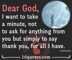 Dear God, I want to take a minute, not to ask for anything from you but simply to say thank you, for all I have.