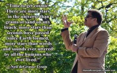 Time to get cosmic. There are more stars in the universe than grains of sand on any beach, more stars than seconds have passed since Earth formed, more stars than words and sounds ever uttered by all the humans who ever lived. -Neil deGrasse Tyson