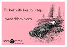 Funny Somewhat Topical Ecard: To hell with beauty sleep... I want skinny sleep.