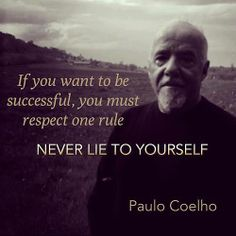 """If you want to be successful, you must respect one rule: NEVER LIE TO YOURSELF."" - Paulo Coelho."