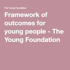 Framework of outcomes for young people - The Young Foundation Foundation, Learning, Foundation Series, Education, Teaching, Foundation Dupes