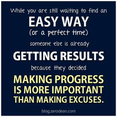 "From a blog post: ""While you are still waiting to find an easy way (or a perfect time), someone else is already getting results because they decided making progress is more important than making excuses."" — Zero Dean"