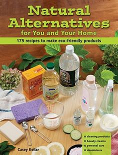 """""""Natural Alternatives for You and Your Home: 175 Recipes to Make Eco-Friendly Products"""" by Casey Kellar. Easy-to-follow instructions for making everything from body lotion to bug repellent to tile cleaner."""