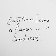 Sometimes being a human is hard work
