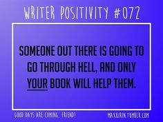 + DAILY WRITER POSITIVITY +  #072 Someone out there is going to go through hell, and only your book will help them.  Want more writerly content? Followmaxkirin.tumblr.com!