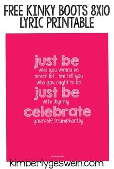 "Free Printable Kinky Boots Lyrics ""Just be who you wanna be, Never let 'em tell you who you ought to be.  Just be with dignity, celebrate yourself triumphantly."""
