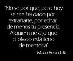 """""""No sé por qué, pero hoy se me ha dado por extrañarte, por echar de menos tu presencia. Alguien me dijo que el olvido esta lleno de memoria."""" Mario Benedetti Spanish quote"""