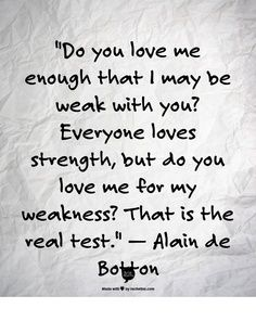 """Do you love me for my weakness? That is the real test"" -Alain de Botton"