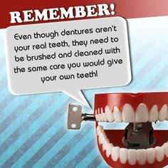 Dentures, although not your real teeth, should be treated and cared for as if they were real teeth.