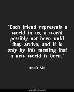 Each Friend Represents A World In Us, A World Possibly Not Born Until They Arrive, And It Is Only By This Meeting That A New World Is Born. -Anais Nin