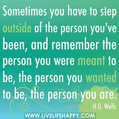 Sometimes you have to step outside of the person you've been, and remember the person you were meant to be, the person you wanted to be, the person you are. by deeplifequotes, via Flickr