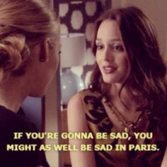 If you're gonna be sad, might as well be sad in Paris!