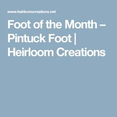 Foot of the Month – Pintuck Foot | Heirloom Creations