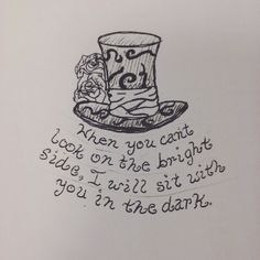 Mad Hatter and painted roses tattoo concept. Have it lined as follows: When you can't look On the bright side, I will sit with you In the dark.