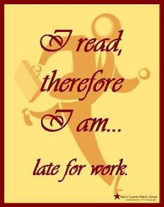 I read therefore I am...late for work.