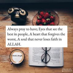 Always pray to have eyes that see the best in people, a heart that forgives the worst, a mind that forgets the bad, and a soul that never loses faith in God. Best Islamic Quotes, Beautiful Islamic Quotes, Islamic Inspirational Quotes, Muslim Quotes, Hijab Quotes, Islamic Phrases, Ali Quotes, Quran Quotes, Wisdom Quotes