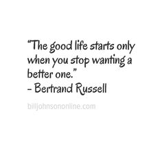 "When does the good life start? ""The good life starts only when you stop wanting a better one."" Bertrand Russell"