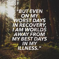 """""""But even on my worst days in recovery, I am worlds away from my best days in my illness."""" http://wrt.lv/1G92GDC"""