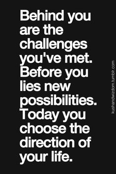behind you are the challenges you've met. before you lies new possibilities. today you choose the direction of your life.