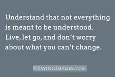 Live, let go, and don't worry about what you can't change.