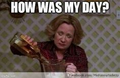 """How was my day?"" (Kitty Foreman, that 70s show)"