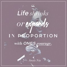 Life shrinks or expands in proportion with one's courage. — Anaïs Nin From Strong Women We Love | StyleCaster