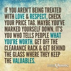 """""""If you aren't being treated with love and respect, check your price tag. Maybe you've marked yourself down. It's you who tells people what you're worth. Get off the clearance rack and get behind the glass where they keep the valuables."""""""