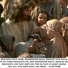 And said unto them, Whosoever shall receive this child in my name receiveth me: and whosoever shall receive me receiveth him that sent me: for he that is least among you all, the same shall be great...Luke 9:48