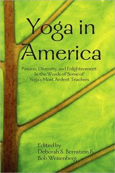 Yoga in America: In the Words of Some of its Most Ardent Teachers. ~ Bob Weisenberg  on Sep 6, 2012