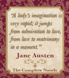 """A lady's imagination is very rapid; it jumps from admiration to love, from love to matrimony in a moment."" ~ Jane Austen"