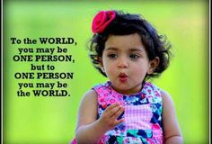 To the world, you may be one person, but to one person you may be the world. http://best4bubs.com/