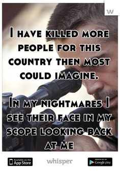 I have killed more people for this country then most could imagine.    In my nightmares I see their face in my scope looking back at me