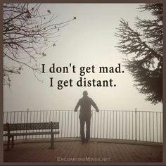 I don't get mad I get distant