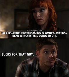 Quote from Supernatural 12x11 │  Rowena (to Sam): Soon he'll forget how to speak, how to swallow, and then… Dean Winchester's going to die. Dean Winchester: Sucks for that guy.