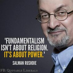 Fundamentalism isn't about religion. It's about power! ~ Salman Rushdie.
