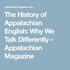 The History of Appalachian English: Why We Talk Differently – Appalachian Magazine