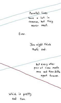 Math has feelings too. Parallel lines have a lot in common, but the never meet. You might think that's sad. But every other pair of lines meets once and then drifts apart forever. Which is pretty sad too. Poetry Quotes, Sad Quotes, Quotes To Live By, Inspirational Quotes, Humor Quotes, Deep Life Quotes, Qoutes Deep, Sad Poems, People Quotes