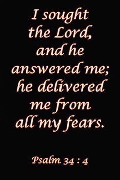 I sought the Lord and He answered me; and delivered me from all my fears. Psalm 34:4