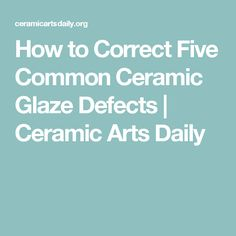 How to Correct Five Common Ceramic Glaze Defects | Ceramic Arts Daily
